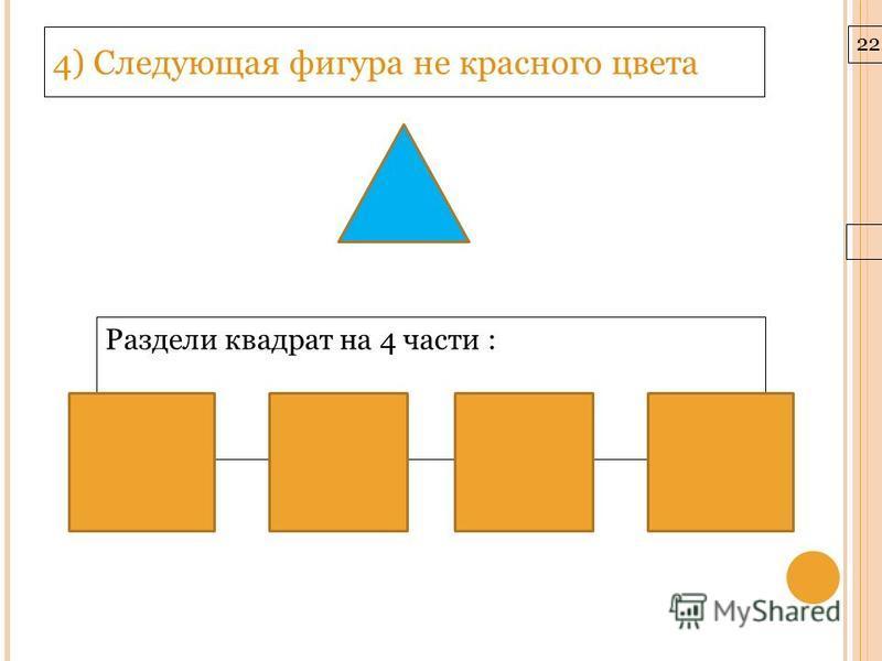 22.3.10 4) Следующая фигура не красного цвета Раздели квадрат на 4 части :