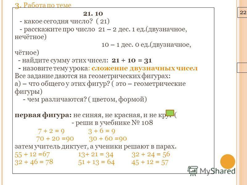 22.3.10 3. Работа по теме 21. 10 - какое сегодня число? ( 21) - расскажите про число 21 – 2 дес. 1 ед.(двузначное, нечётное) 10 – 1 дес. 0 ед.(двузначное, чётное) - найдите сумму этих чисел: 21 + 10 = 31 - назовите тему урока: сложение двузначных чис