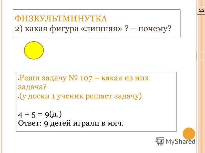 22.3.10 ФИЗКУЛЬТМИНУТКА 2) какая фигура «лишняя» ? – почему? - Реши задачу 107 – какая из них задача? - (у доски 1 ученик решает задачу) 4 + 5 = 9(д.) Ответ: 9 детей играли в мяч.