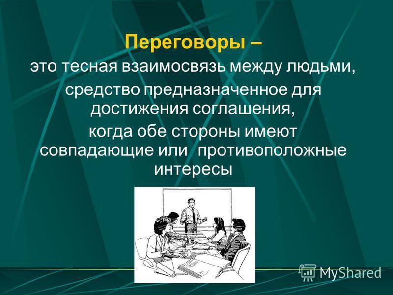 Переговоры – это тесная взаимосвязь между людьми, средство предназначенное для достижения соглашения, когда обе стороны имеют совпадающие или противоположные интересы