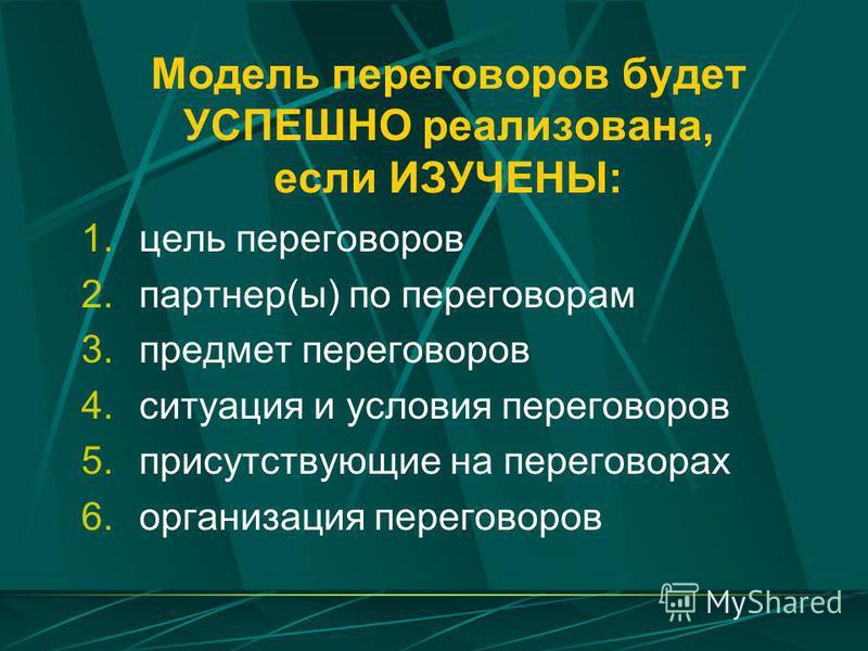 Модель переговоров будет УСПЕШНО реализована, если ИЗУЧЕНЫ: 1. цель переговоров 2.партнер(ы) по переговорам 3. предмет переговоров 4. ситуация и условия переговоров 5. присутствующие на переговорах 6. организация переговоров
