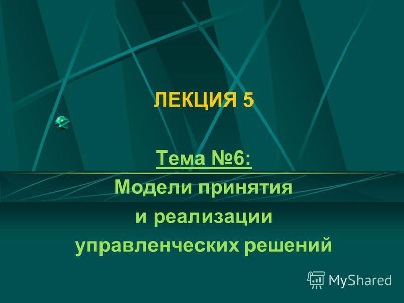 ЛЕКЦИЯ 5 Тема 6: Модели принятия и реализации управленческих решений