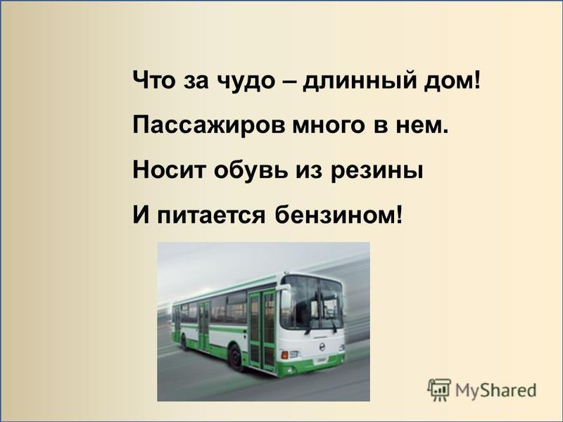Что за чудо – длинный дом! Пассажиров много в нем. Носит обувь из резины И питается бензином!
