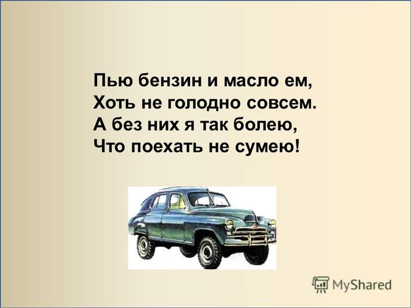 Пью бензин и масло ем, Хоть не голодно совсем. А без них я так болею, Что поехать не сумею!