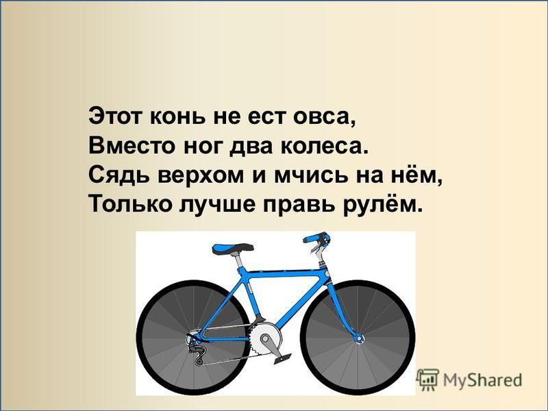 Этот конь не ест овса, Вместо ног два колеса. Сядь верхом и мчись на нём, Только лучше правь рулём.