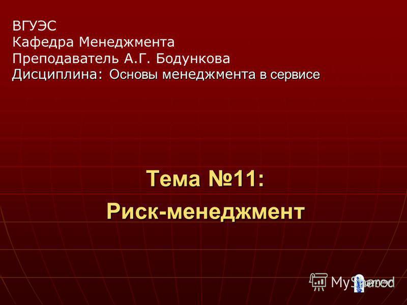 Тема 11: Риск-менеджмент ВГУЭС Кафедра Менеджмента Преподаватель А.Г. Бодункова Дисциплина: Основы менеджмента в сервисе