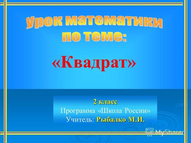 2 класс Рыбалко М.И. 2 класс Программа «Школа России» Учитель: Рыбалко М.И. «Квадрат»