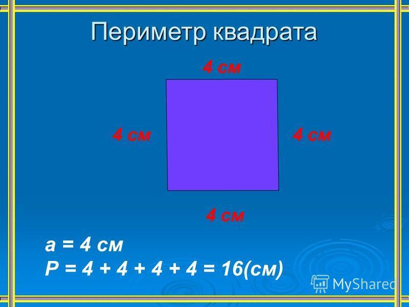 Периметр квадрата 4 см а = 4 см Р = 4 + 4 + 4 + 4 = 16(см)