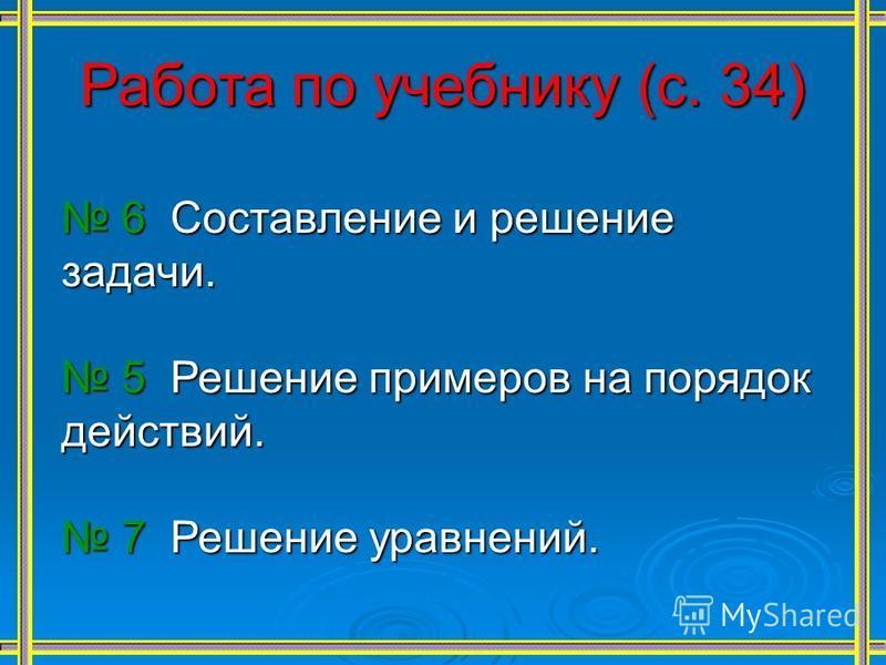Работа по учебнику (с. 34) 6 Составление и решение задачи. 6 Составление и решение задачи. 5 Решение примеров на порядок действий. 5 Решение примеров на порядок действий. 7 Решение уравнений. 7 Решение уравнений.