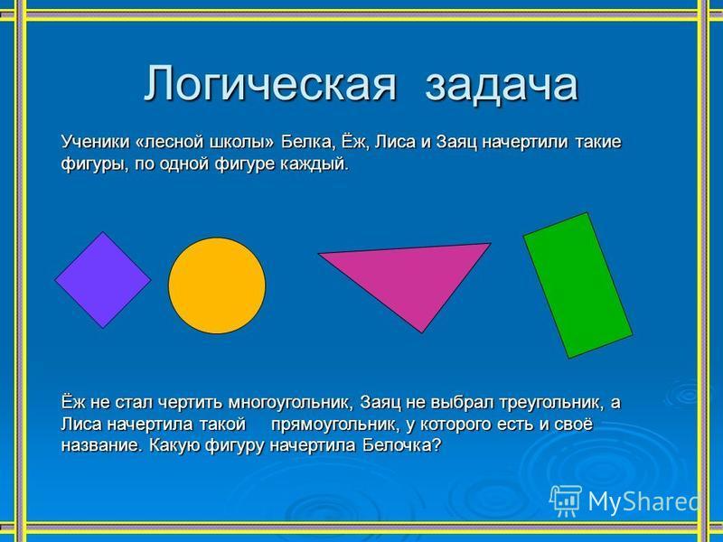 Логическая задача Ученики «лесной школы» Белка, Ёж, Лиса и Заяц начертили такие фигуры, по одной фигуре каждый. Ёж не стал чертить многоугольник, Заяц не выбрал треугольник, а Лиса начертила такой прямоугольник, у которого есть и своё название. Какую