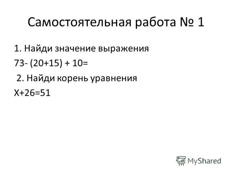 Самостоятельная работа 1 1. Найди значение выражения 73- (20+15) + 10= 2. Найди корень уравнения Х+26=51