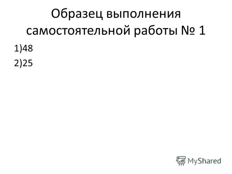 Образец выполнения самостоятельной работы 1 1)48 2)25