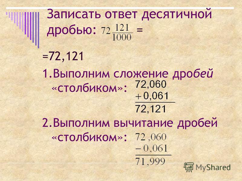 Записать ответ десятичной дробью: = =72,121 1. Выполним сложение дробей «столбиком»: 2. Выполним вычитание дробей «столбиком»: