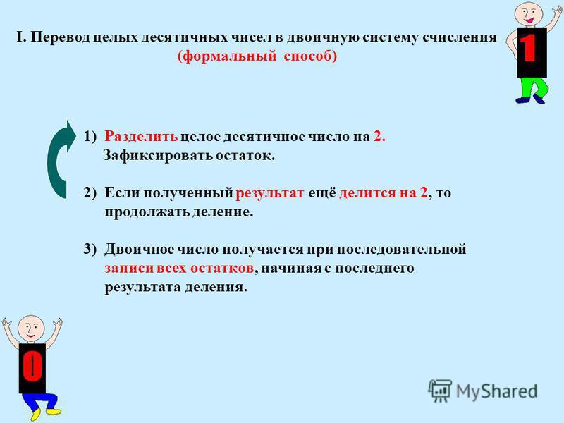1) Разделить целое десятичное число на 2. Зафиксировать остаток. 2) Если полученный результат ещё делится на 2, то продолжать деление. 3) Двоичное число получается при последовательной записи всех остатков, начиная с последнего результата деления. I.