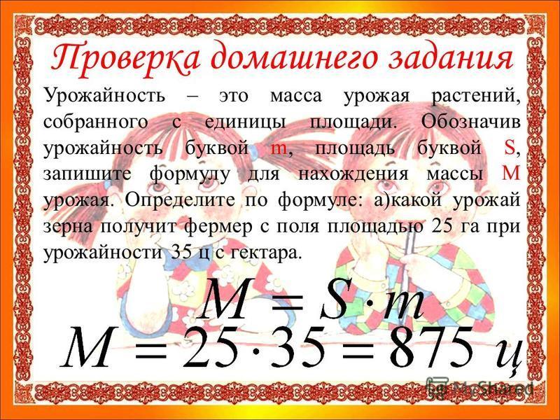 Проверка домашнего задания Урожайность – это масса урожая растений, собранного с единицы площади. Обозначив урожайность буквой m, площадь буквой S, запишите формулу для нахождения массы М урожая. Определите по формуле: а)какой урожай зерна получит фе