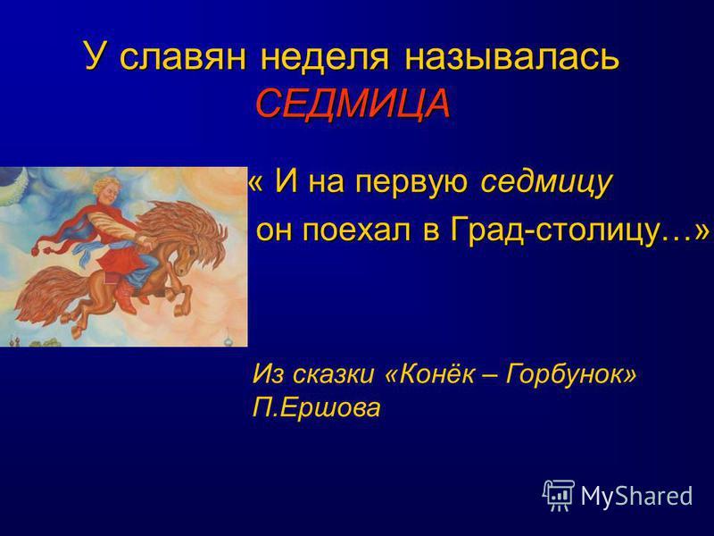 У славян неделя называлась СЕДМИЦА « И на первую седмицу он поехал в Град-столицу…» он поехал в Град-столицу…» Из сказки «Конёк – Горбунок» П.Ершова