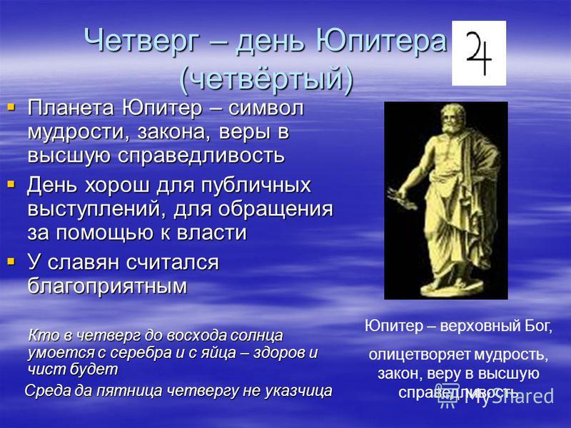Четверг – день Юпитера (четвёртый) Планета Юпитер – символ мудрости, закона, веры в высшую справедливость Планета Юпитер – символ мудрости, закона, веры в высшую справедливость День хорош для публичных выступлений, для обращения за помощью к власти Д