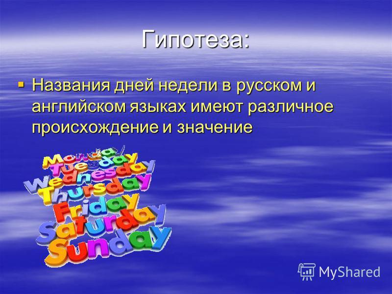 Гипотеза: Названия дней недели в русском и английском языках имеют различное происхождение и значение Названия дней недели в русском и английском языках имеют различное происхождение и значение