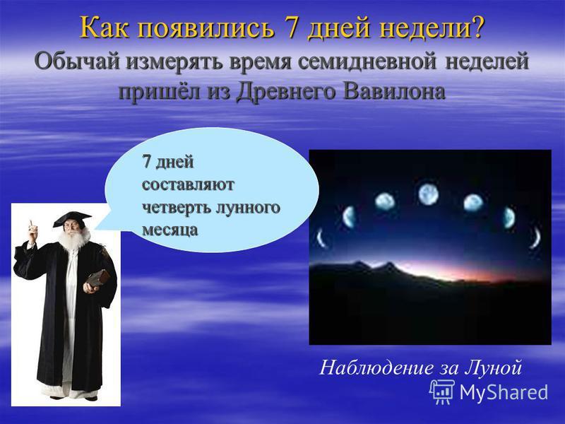 Как появились 7 дней недели? Обычай измерять время семидневной неделей пришёл из Древнего Вавилона Наблюдение за Луной 7 дней составляют четверть лунного месяца