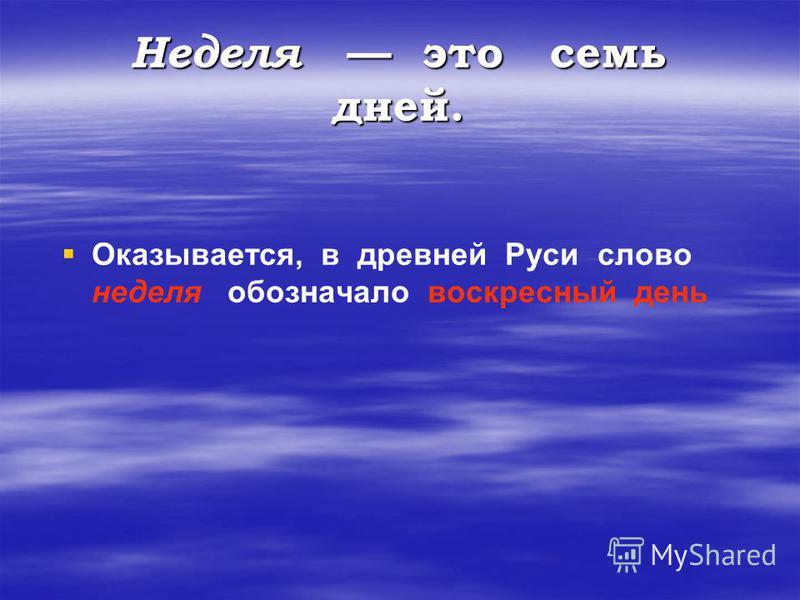 Неделя это семь дней. Оказывается, в древней Руси слово неделя обозначало воскресный день
