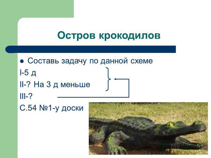 Остров крокодилов Составь задачу по данной схеме I-5 д II-? На 3 д меньше III-? C.54 1-у доски