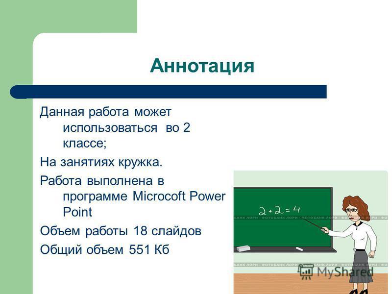 Аннотация Данная работа может использоваться во 2 классе; На занятиях кружка. Работа выполнена в программе Microcoft Power Point Объем работы 18 слайдов Общий объем 551 Кб