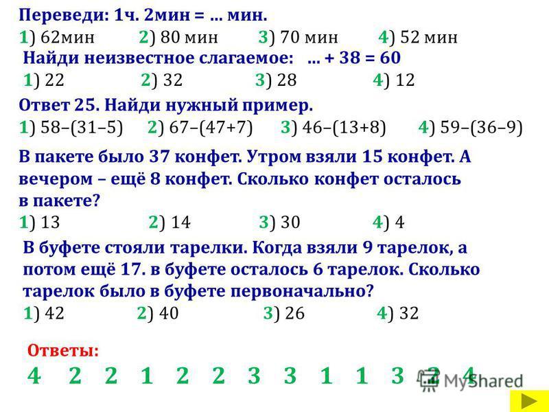 Переведи: 1 ч. 2 мин = … мин. 1) 62 мин 2) 80 мин 3) 70 мин 4) 52 мин Найди неизвестное слагаемое: … + 38 = 60 1) 22 2) 32 3) 28 4) 12 Ответ 25. Найди нужный пример. 1) 58–(31–5) 2) 67–(47+7) 3) 46–(13+8) 4) 59–(36–9) В пакете было 37 конфет. Утром в