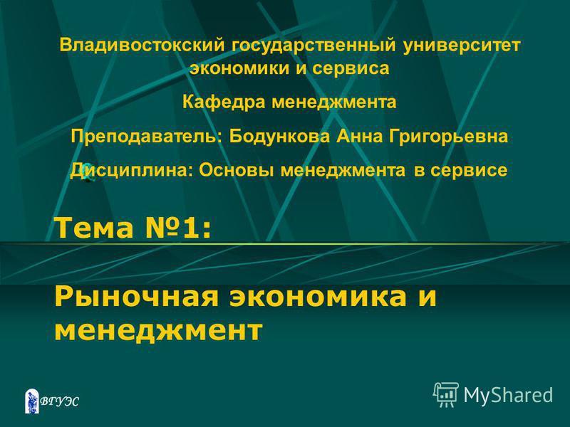 Тема 1: Рыночная экономика и менеджмент Владивостокский государственный университет экономики и сервиса Кафедра менеджмента Преподаватель: Бодункова Анна Григорьевна Дисциплина: Основы менеджмента в сервисе