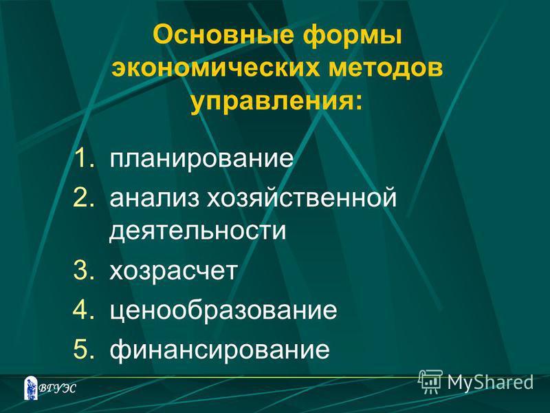 Основные формы экономических методов управления: 1. планирование 2. анализ хозяйственной деятельности 3. хозрасчет 4. ценообразование 5.финансирование