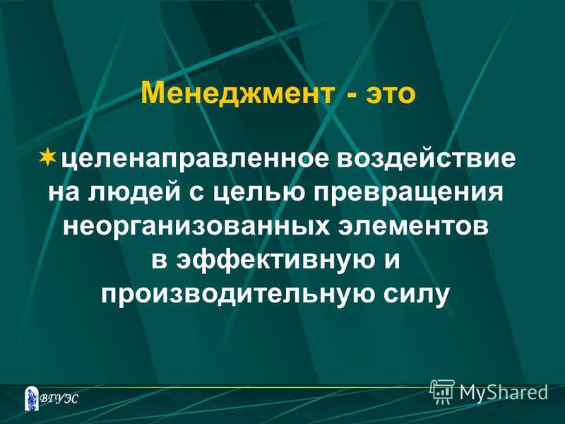 Менеджмент - это целенаправленное воздействие на людей с целью превращения неорганизованных элементов в эффективную и производительную силу
