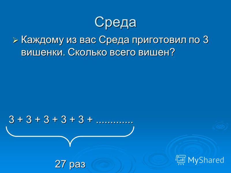 Среда Каждому из вас Среда приготовил по 3 вишенки. Сколько всего вишен? Каждому из вас Среда приготовил по 3 вишенки. Сколько всего вишен? 3 + 3 + 3 + 3 + 3 +............. 27 раз
