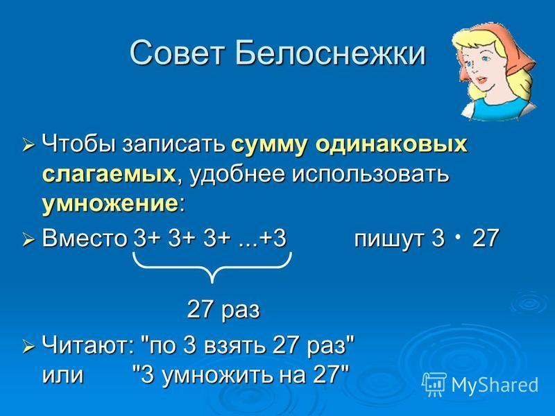 Совет Белоснежки Чтобы записать сумму одинаковых слагаемых, удобнее использовать умножение: Вместо 3+ 3+ 3+...+3 пишут 3 27 27 раз Читают: по 3 взять 27 раз или3 умножить на 27