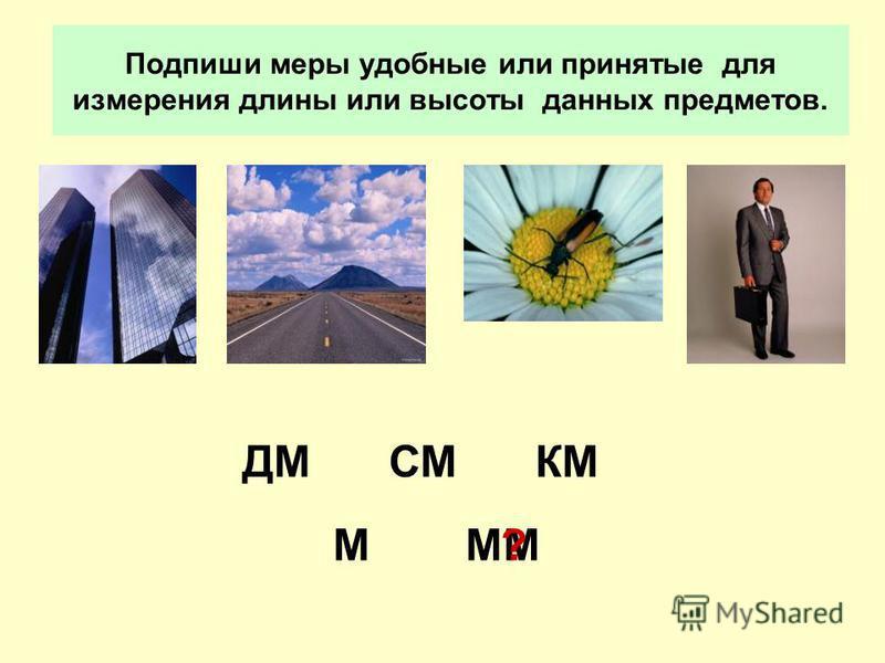 Подпиши меры удобные или принятые для измерения длины или высоты данных предметов. КМ М ДМ ММ СМ ?