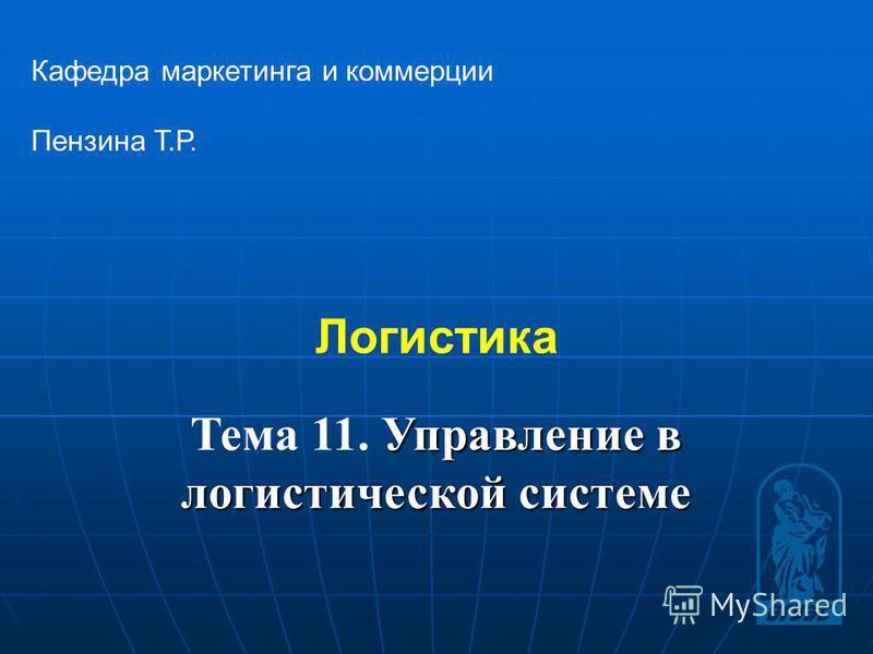 1 Логистика Кафедра маркетинга и коммерции Пензина Т.Р. Управление в логистической системе Тема 11. Управление в логистической системе