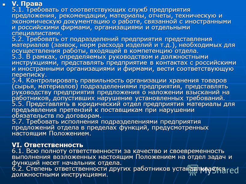 V. Права 5.1. Требовать от соответствующих служб предприятия предложения, рекомендации, материалы, отчеты, техническую и экономическую документацию о работе, связанной с иностранными и российскими фирмами, организациями и отдельными специалистами. 5.
