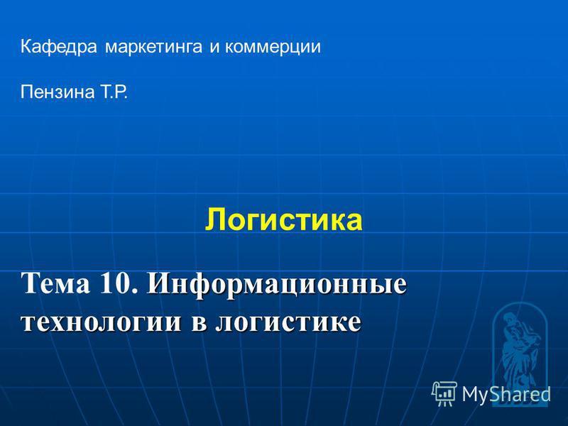 1 Логистика Кафедра маркетинга и коммерции Пензина Т.Р. Информационные Тема 10. Информационные технологии в логистике