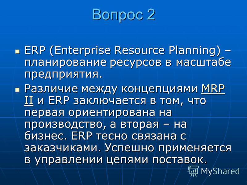 Вопрос 2 ERP (Enterprise Resource Planning) – планирование ресурсов в масштабе предприятия. ERP (Enterprise Resource Planning) – планирование ресурсов в масштабе предприятия. Различие между концепциями MRP II и ERP заключается в том, что первая ориен