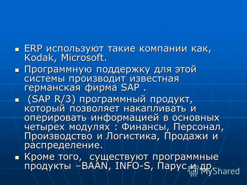 ERP используют такие компании как, Kodak, Microsoft. ERP используют такие компании как, Kodak, Microsoft. Программную поддержку для этой системы производит известная германская фирма SAP. Программную поддержку для этой системы производит известная ге