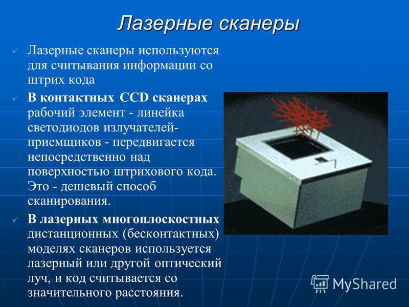 Лазерные сканеры Лазерные сканеры используются для считывания информации со штрих кода В контактных CCD сканерах рабочий элемент - линейка светодиодов излучателей- приемщиков - передвигается непосредственно над поверхностью штрихового кода. Это - деш