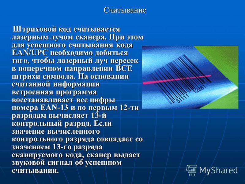 Считывание Штриховой код считывается лазерным лучом сканера. При этом для успешного считывания кода EAN/UPC необходимо добиться того, чтобы лазерный луч пересек в поперечном направлении ВСЕ штрихи символа. На основании считанной информации встроенная