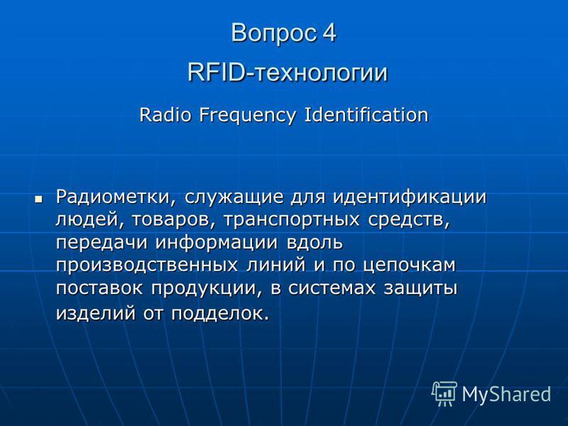 Вопрос 4 RFID-технологии Radio Frequency Identification Радиометки, служащие для идентификации людей, товаров, транспортных средств, передачи информации вдоль производственных линий и по цепочкам поставок продукции, в системах защиты изделий от подде