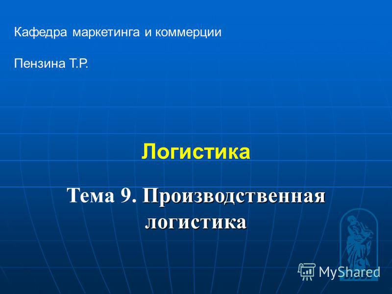 1 Логистика Кафедра маркетинга и коммерции Пензина Т.Р. Производственная логистика Тема 9. Производственная логистика