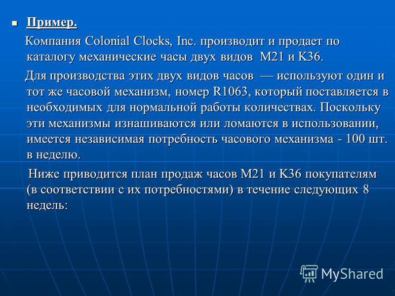 Пример. Пример. Компания Colonial Clocks, Inc. производит и продает по каталогу механические часы двух видов M21 и K36. Компания Colonial Clocks, Inc. производит и продает по каталогу механические часы двух видов M21 и K36. Для производства этих двух