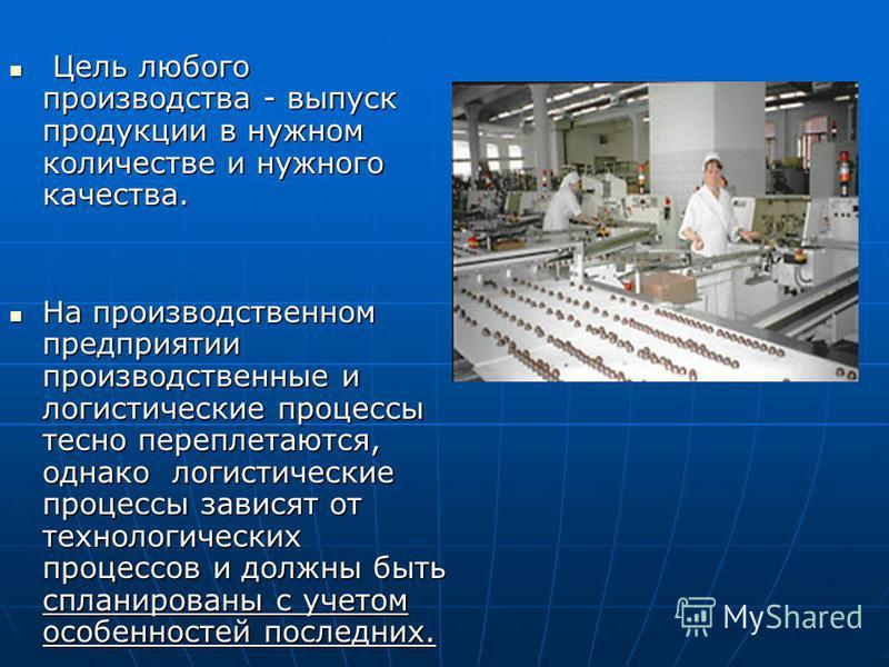 Цель любого производства - выпуск продукции в нужном количестве и нужного качества. Цель любого производства - выпуск продукции в нужном количестве и нужного качества. На производственном предприятии производственные и логистические процессы тесно пе