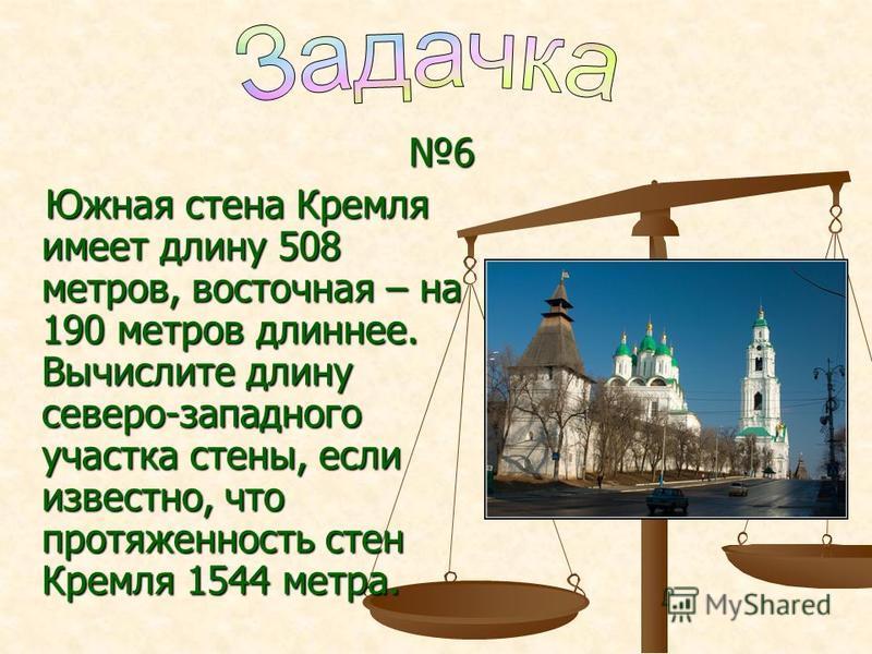 6 Южная стена Кремля имеет длину 508 метров, восточная – на 190 метров длиннее. Вычислите длину северо-западного участка стены, если известно, что протяженность стен Кремля 1544 метра. Южная стена Кремля имеет длину 508 метров, восточная – на 190 мет
