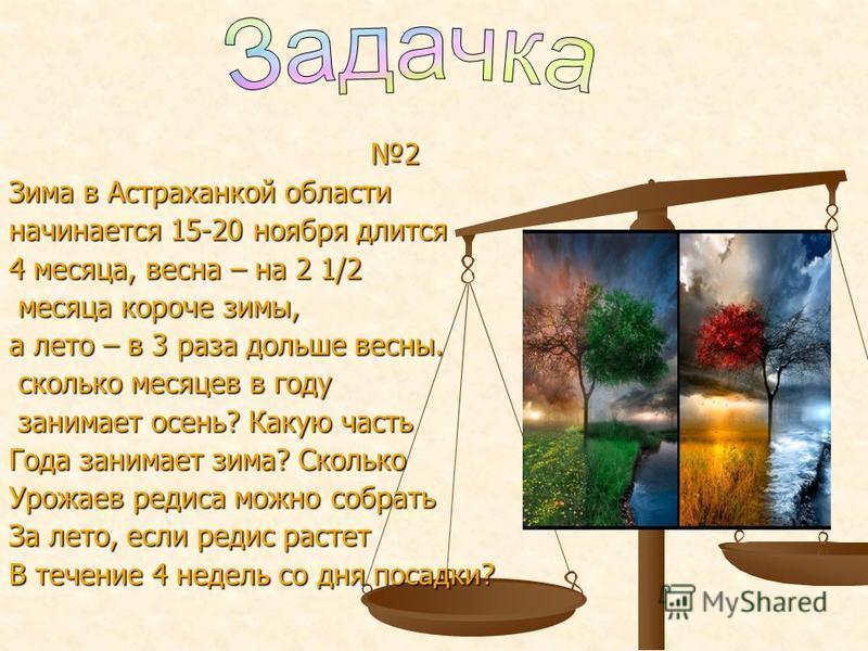 2 Зима в Астраханкой области начинается 15-20 ноября длится 4 месяца, весна – на 2 1/2 месяца короче зимы, месяца короче зимы, а лето – в 3 раза дольше весны. сколько месяцев в году сколько месяцев в году занимает осень? Какую часть занимает осень? К