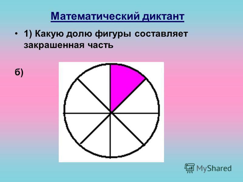 Математический диктант 1) Какую долю фигуры составляет закрашенная часть б)