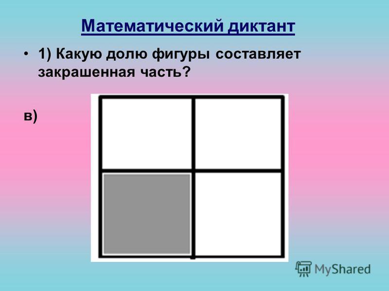 Математический диктант 1) Какую долю фигуры составляет закрашенная часть? в)