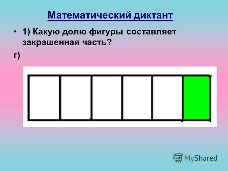 Математический диктант 1) Какую долю фигуры составляет закрашенная часть? г)