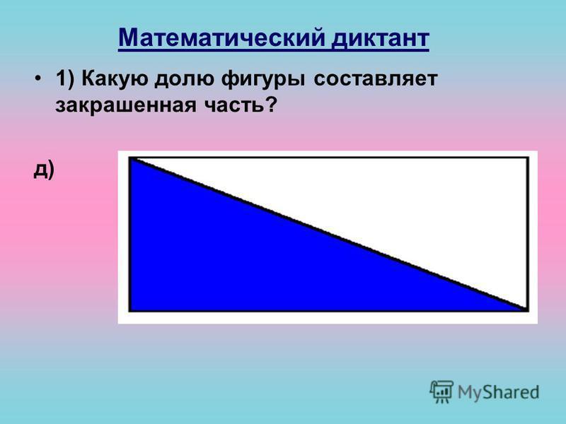 Математический диктант 1) Какую долю фигуры составляет закрашенная часть? д)